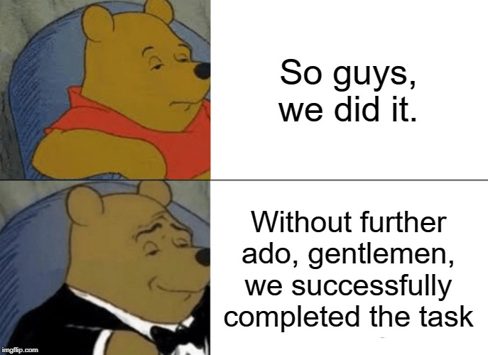 Tuxedo Winnie The Pooh | So guys, we did it. Without further ado, gentlemen, we successfully completed the task | image tagged in memes,tuxedo winnie the pooh | made w/ Imgflip meme maker