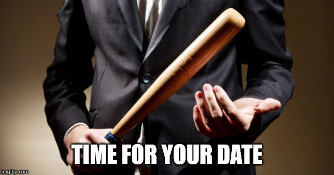 baseball bat | TIME FOR YOUR DATE | image tagged in baseball bat | made w/ Imgflip meme maker
