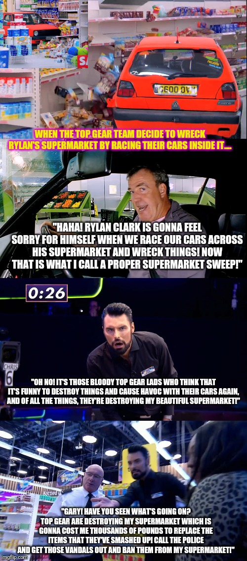 "Rylan Clark isn't happy that Top Gear are destroying his Supermarket! |  WHEN THE TOP GEAR TEAM DECIDE TO WRECK RYLAN'S SUPERMARKET BY RACING THEIR CARS INSIDE IT.... ""HAHA! RYLAN CLARK IS GONNA FEEL SORRY FOR HIMSELF WHEN WE RACE OUR CARS ACROSS HIS SUPERMARKET AND WRECK THINGS! NOW THAT IS WHAT I CALL A PROPER SUPERMARKET SWEEP!""; ""OH NO! IT'S THOSE BLOODY TOP GEAR LADS WHO THINK THAT IT'S FUNNY TO DESTROY THINGS AND CAUSE HAVOC WITH THEIR CARS AGAIN, AND OF ALL THE THINGS, THEY'RE DESTROYING MY BEAUTIFUL SUPERMARKET!""; ""GARY! HAVE YOU SEEN WHAT'S GOING ON? TOP GEAR ARE DESTROYING MY SUPERMARKET WHICH IS GONNA COST ME THOUSANDS OF POUNDS TO REPLACE THE ITEMS THAT THEY'VE SMASHED UP! CALL THE POLICE AND GET THOSE VANDALS OUT AND BAN THEM FROM MY SUPERMARKET!"" 
