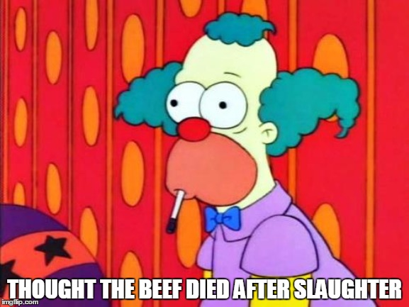 Krusty The Clown What The Hell Was That? |  THOUGHT THE BEEF DIED AFTER SLAUGHTER | image tagged in krusty the clown what the hell was that | made w/ Imgflip meme maker