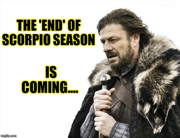 ALWAYS Scorpio Season | THE 'END' OF SCORPIO SEASON IS COMING.... | image tagged in memes,brace yourselves x is coming,imgflip,scorpion,zodiac,meme | made w/ Imgflip meme maker