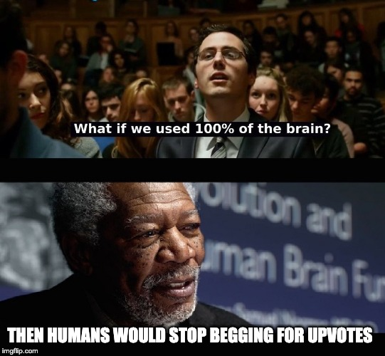 What if we used 100 % of the brain? | THEN HUMANS WOULD STOP BEGGING FOR UPVOTES | image tagged in what if we used 100  of the brain | made w/ Imgflip meme maker