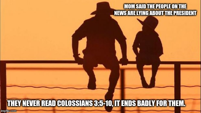 Cowboy wisdom on fake news | MOM SAID THE PEOPLE ON THE NEWS ARE LYING ABOUT THE PRESIDENT THEY NEVER READ COLOSSIANS 3:5-10, IT ENDS BADLY FOR THEM. | image tagged in cowboy father and son,cowboy wisdom,fake news,impeachment scam,you will face your own judgement,colossians | made w/ Imgflip meme maker