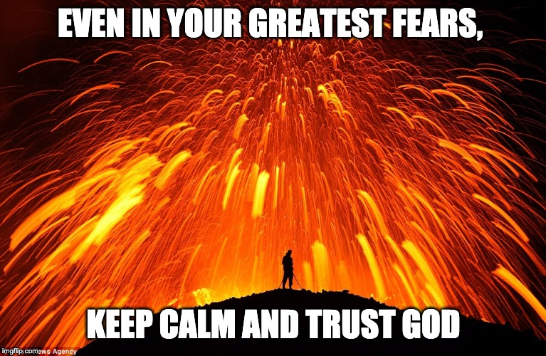 EVEN IN YOUR GREATEST FEARS, KEEP CALM AND TRUST GOD | image tagged in don't be afraid | made w/ Imgflip meme maker