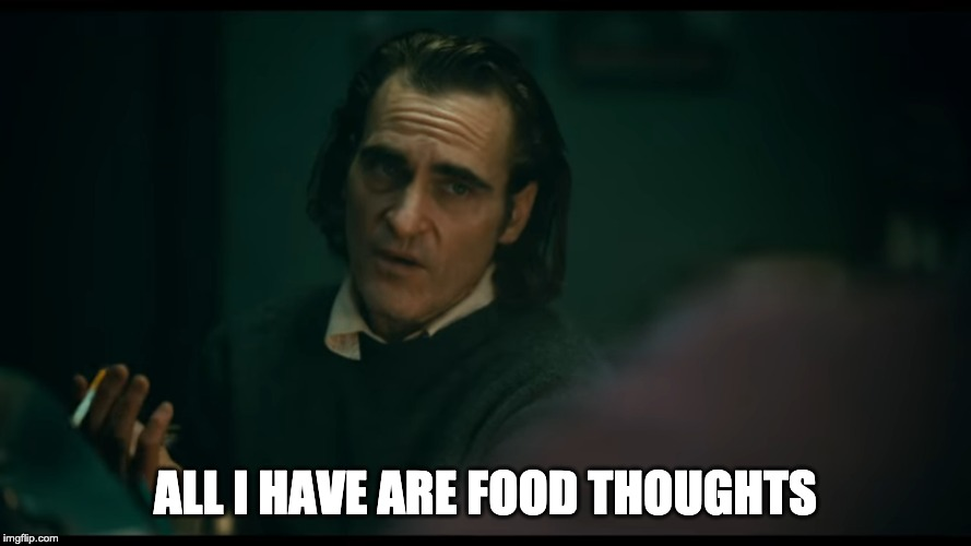 All i have are negative thoughts Joker 2019 | ALL I HAVE ARE FOOD THOUGHTS | image tagged in all i have are negative thoughts joker 2019 | made w/ Imgflip meme maker