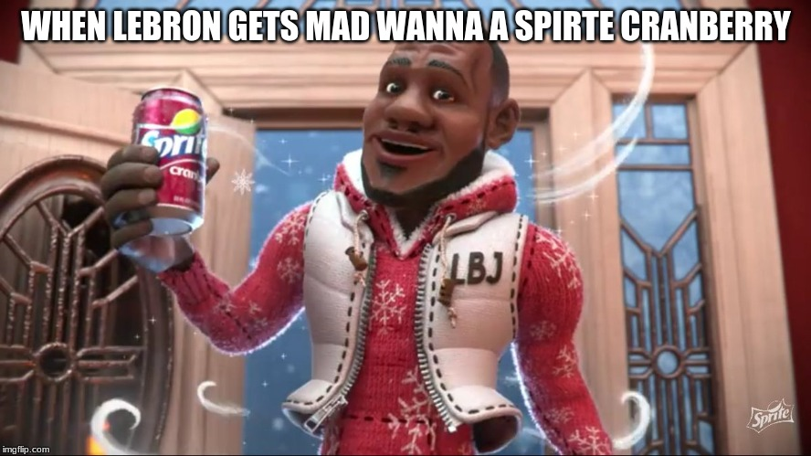 when someone breaks in your house you know who it is | WHEN LEBRON GETS MAD WANNA A SPIRTE CRANBERRY | image tagged in wanna sprite cranberry | made w/ Imgflip meme maker