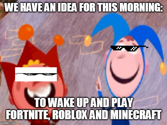 WE HAVE AN IDEA FOR THIS MORNING: TO WAKE UP AND PLAY FORTNITE, ROBLOX AND MINECRAFT | image tagged in babytv,mlg glasses,babytv memes | made w/ Imgflip meme maker
