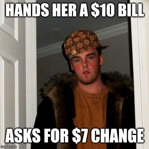Scumbag Steve Meme | HANDS HER A $10 BILL ASKS FOR $7 CHANGE | image tagged in memes,scumbag steve | made w/ Imgflip meme maker