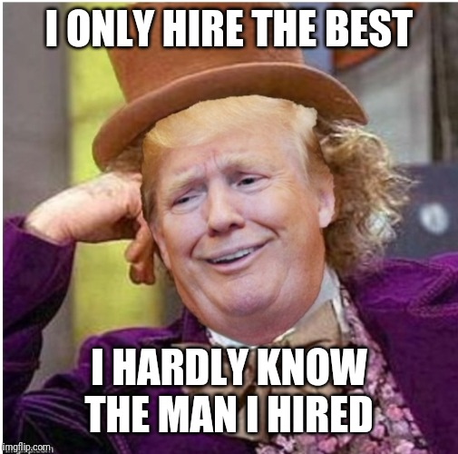 Trump's defense | I ONLY HIRE THE BEST I HARDLY KNOW THE MAN I HIRED | image tagged in wonka trump | made w/ Imgflip meme maker