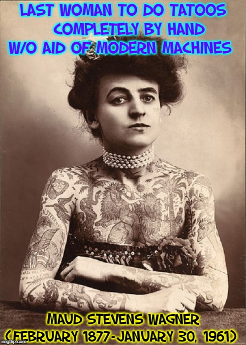 American Aerialist, Circus Performer and Tattoo Artist | LAST WOMAN TO DO TATOOS    COMPLETELY BY HAND   W/O AID OF MODERN MACHINES MAUD STEVENS WAGNER (FEBRUARY 1877–JANUARY 30, 1961) | image tagged in vince vance,maud stevens wagner,circus,aerialist,tattoo artist,tattoos | made w/ Imgflip meme maker