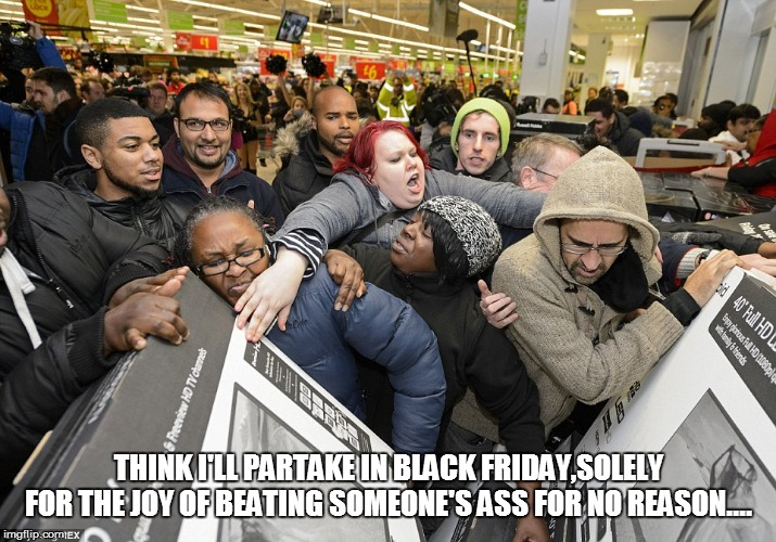 Black Friday Matters | THINK I'LL PARTAKE IN BLACK FRIDAY,SOLELY FOR THE JOY OF BEATING SOMEONE'S ASS FOR NO REASON.... | image tagged in black friday matters | made w/ Imgflip meme maker