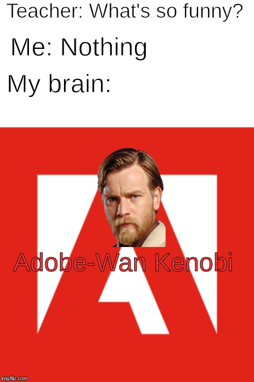 Adobe-Wan Kenobi |  Teacher: What's so funny? Me: Nothing; My brain:; Adobe-Wan Kenobi | image tagged in adobe,obi wan kenobi,memes | made w/ Imgflip meme maker