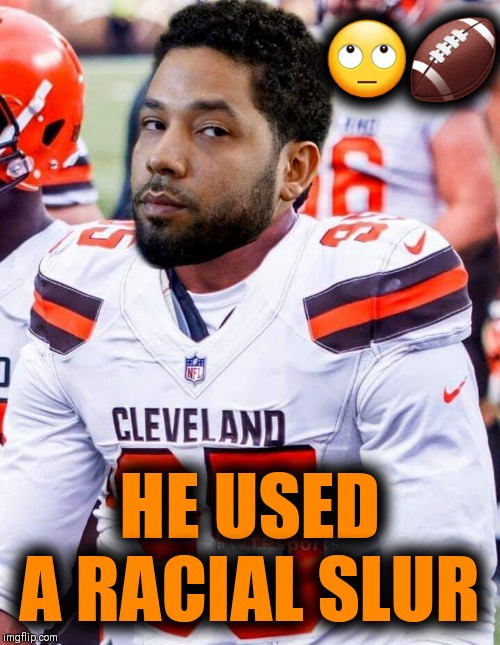 🙄🏈; HE USED A RACIAL SLUR | image tagged in nfl memes,conspiracy theory,pittsburgh steelers,cleveland browns | made w/ Imgflip meme maker
