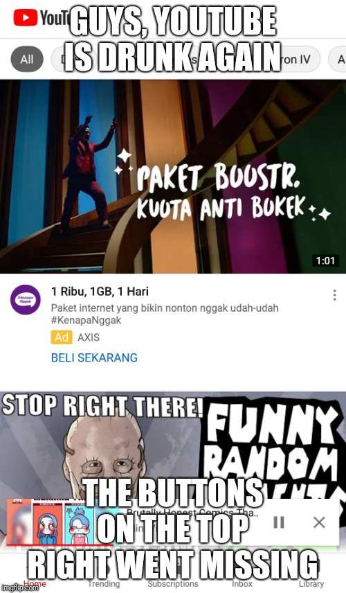 Again, youtube is drunk | GUYS, YOUTUBE IS DRUNK AGAIN THE BUTTONS ON THE TOP RIGHT WENT MISSING | image tagged in scumbag youtube,drunk,you're drunk,youtube,youtube poop,scumbag | made w/ Imgflip meme maker