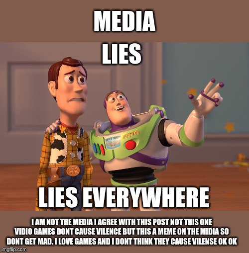 X, X Everywhere Meme | LIES LIES EVERYWHERE MEDIA I AM NOT THE MEDIA I AGREE WITH THIS POST NOT THIS ONE VIDIO GAMES DONT CAUSE VILENCE BUT THIS A MEME ON THE MIDI | image tagged in memes,x x everywhere | made w/ Imgflip meme maker