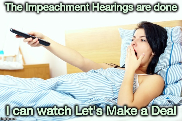 Done in more ways than one |  The Impeachment Hearings are done; I can watch Let's Make a Deal | image tagged in boooriiing,true lies,liars,why you always lying,short satisfaction vs truth,politicians suck | made w/ Imgflip meme maker