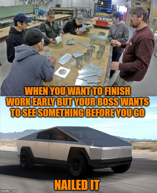 When you want to finish early, but ... | WHEN YOU WANT TO FINISH WORK EARLY BUT YOUR BOSS WANTS TO SEE SOMETHING BEFORE YOU GO NAILED IT | image tagged in cybertruck,tesla,truck,work,lazy | made w/ Imgflip meme maker