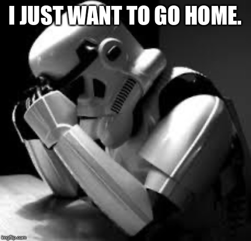 Crying stormtrooper | I JUST WANT TO GO HOME. | image tagged in crying stormtrooper | made w/ Imgflip meme maker