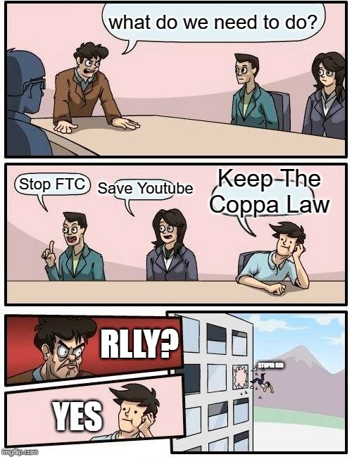 Boardroom Meeting Suggestion Meme | what do we need to do? Stop FTC Save Youtube Keep The Coppa Law RLLY? STUPID KID YES | image tagged in memes,boardroom meeting suggestion | made w/ Imgflip meme maker