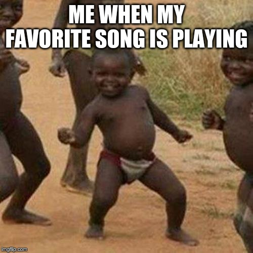 Third World Success Kid | ME WHEN MY FAVORITE SONG IS PLAYING | image tagged in memes,third world success kid | made w/ Imgflip meme maker
