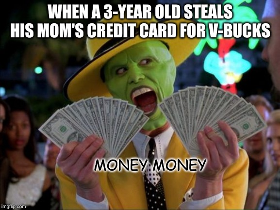 Money Money | WHEN A 3-YEAR OLD STEALS HIS MOM'S CREDIT CARD FOR V-BUCKS MONEY MONEY | image tagged in memes,money money | made w/ Imgflip meme maker