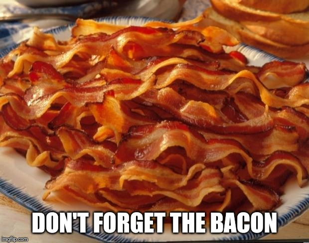 Bacon | DON'T FORGET THE BACON | image tagged in bacon | made w/ Imgflip meme maker