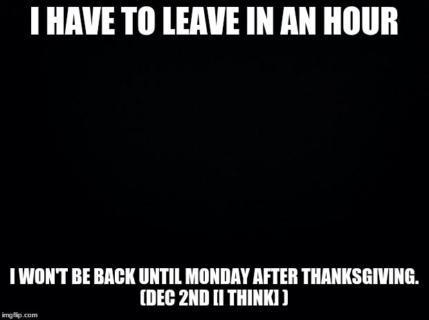 Black background |  I HAVE TO LEAVE IN AN HOUR; I WON'T BE BACK UNTIL MONDAY AFTER THANKSGIVING. (DEC 2ND [I THINK] ) | image tagged in black background | made w/ Imgflip meme maker