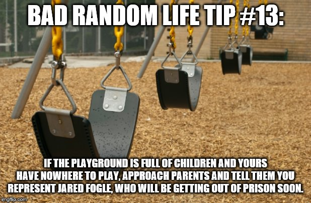 BAD RANDOM LIFE TIP #13: IF THE PLAYGROUND IS FULL OF CHILDREN AND YOURS HAVE NOWHERE TO PLAY, APPROACH PARENTS AND TELL THEM YOU REPRESENT  | image tagged in swings kill | made w/ Imgflip meme maker