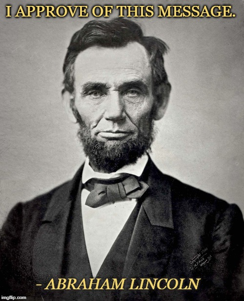 Abraham Lincoln |  I APPROVE OF THIS MESSAGE. - ABRAHAM LINCOLN | image tagged in abraham lincoln | made w/ Imgflip meme maker