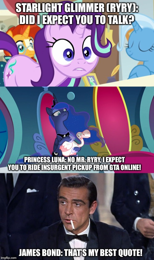 Ryry asked Luna about gta online insurgent pickup? |  STARLIGHT GLIMMER (RYRY): DID I EXPECT YOU TO TALK? PRINCESS LUNA: NO MR. RYRY, I EXPECT YOU TO RIDE INSURGENT PICKUP FROM GTA ONLINE! JAMES BOND: THAT'S MY BEST QUOTE! | image tagged in james bond,gta online,starlight glimmer,princess luna,mlp fim | made w/ Imgflip meme maker
