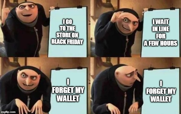 Gru's Plan |  I GO TO THE STORE ON BLACK FRIDAY; I WAIT IN LINE FOR A FEW HOURS; I FORGET MY WALLET; I FORGET MY WALLET | image tagged in gru's plan | made w/ Imgflip meme maker