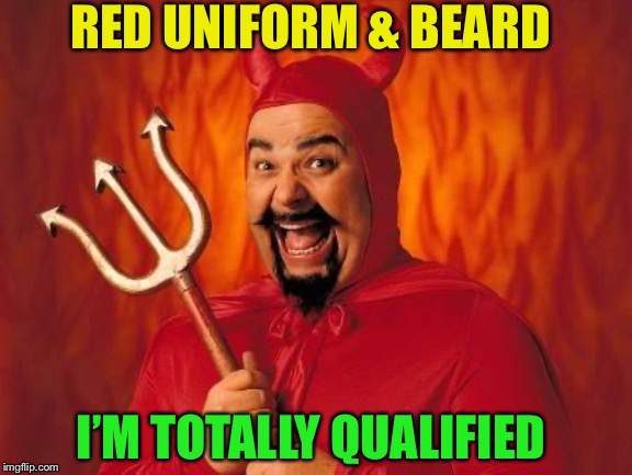 funny satan | RED UNIFORM & BEARD I'M TOTALLY QUALIFIED | image tagged in funny satan | made w/ Imgflip meme maker