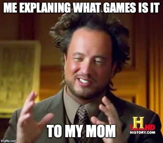 Ancient Aliens Meme |  ME EXPLANING WHAT GAMES IS IT; TO MY MOM | image tagged in memes,ancient aliens | made w/ Imgflip meme maker