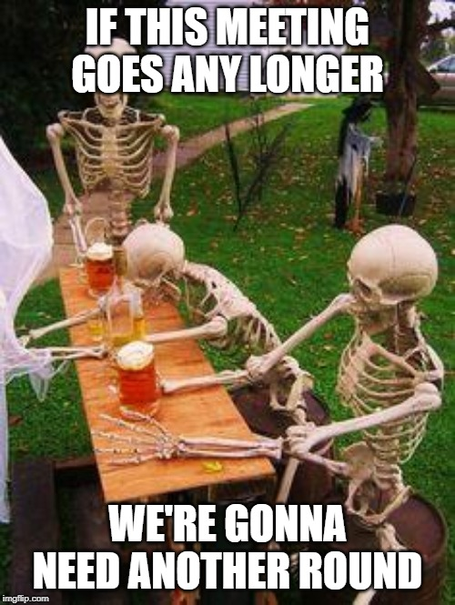 skeletons-drinking |  IF THIS MEETING GOES ANY LONGER; WE'RE GONNA NEED ANOTHER ROUND | image tagged in skeletons-drinking | made w/ Imgflip meme maker