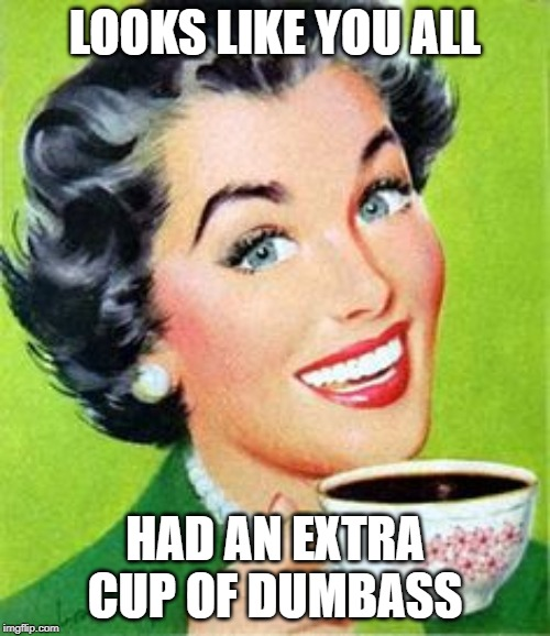 Vintage Woman Drinking Coffee |  LOOKS LIKE YOU ALL; HAD AN EXTRA CUP OF DUMBASS | image tagged in vintage woman drinking coffee | made w/ Imgflip meme maker