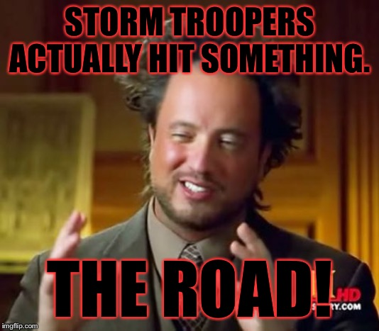 Ancient Aliens Meme | STORM TROOPERS ACTUALLY HIT SOMETHING. THE ROAD! | image tagged in memes,ancient aliens | made w/ Imgflip meme maker