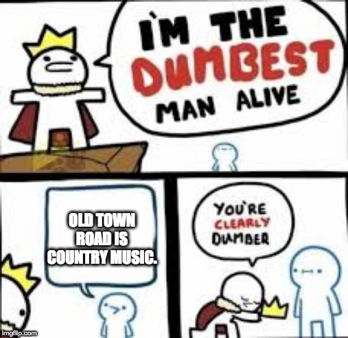 Im the dumbest man alive |  OLD TOWN ROAD IS COUNTRY MUSIC. | image tagged in im the dumbest man alive | made w/ Imgflip meme maker