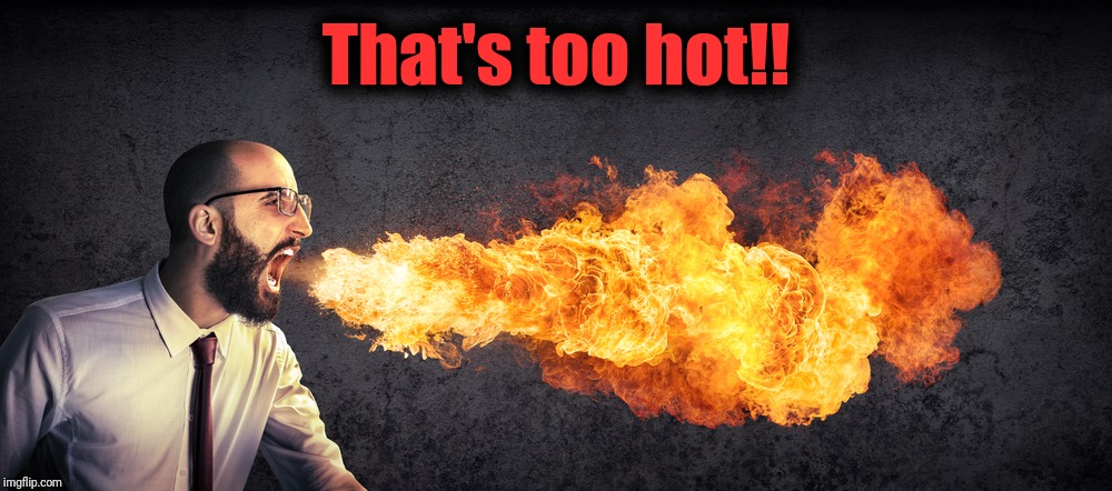 Angry preacher breathing fire | That's too hot!! | image tagged in angry preacher breathing fire | made w/ Imgflip meme maker