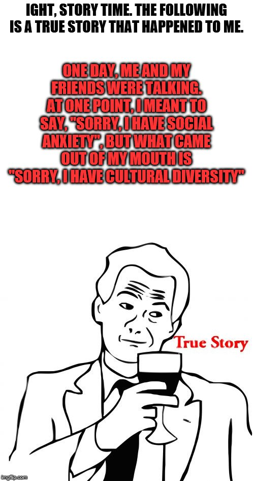 "True Story |  ONE DAY, ME AND MY FRIENDS WERE TALKING. AT ONE POINT, I MEANT TO SAY, ""SORRY, I HAVE SOCIAL ANXIETY"", BUT WHAT CAME OUT OF MY MOUTH IS ""SORRY, I HAVE CULTURAL DIVERSITY""; IGHT, STORY TIME. THE FOLLOWING IS A TRUE STORY THAT HAPPENED TO ME. 