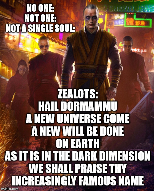 Zealots Meme II |  ZEALOTS: HAIL DORMAMMU A NEW UNIVERSE COME A NEW WILL BE DONE ON EARTH AS IT IS IN THE DARK DIMENSION WE SHALL PRAISE THY INCREASINGLY FAMOUS NAME; NO ONE: NOT ONE: NOT A SINGLE SOUL: | image tagged in zealots,doctor strange,dormammu,marvel | made w/ Imgflip meme maker