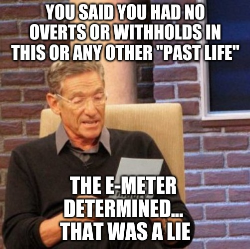 "Maury Lie Detector |  YOU SAID YOU HAD NO OVERTS OR WITHHOLDS IN THIS OR ANY OTHER ""PAST LIFE""; THE E-METER  DETERMINED...  THAT WAS A LIE 