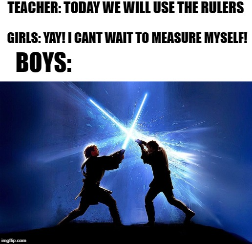 lightsaber duel | TEACHER: TODAY WE WILL USE THE RULERS GIRLS: YAY! I CANT WAIT TO MEASURE MYSELF! BOYS: | image tagged in lightsaber battle | made w/ Imgflip meme maker