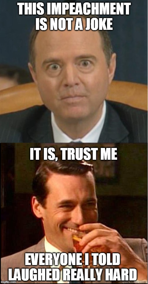 It's the joke that keeps on giving |  IT IS, TRUST ME | image tagged in adam schiff,joke,trump impeachment | made w/ Imgflip meme maker