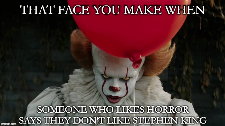THAT FACE YOU MAKE WHEN; SOMEONE WHO LIKES HORROR SAYS THEY DON'T LIKE STEPHEN KING | image tagged in pennywise,stephen king | made w/ Imgflip meme maker