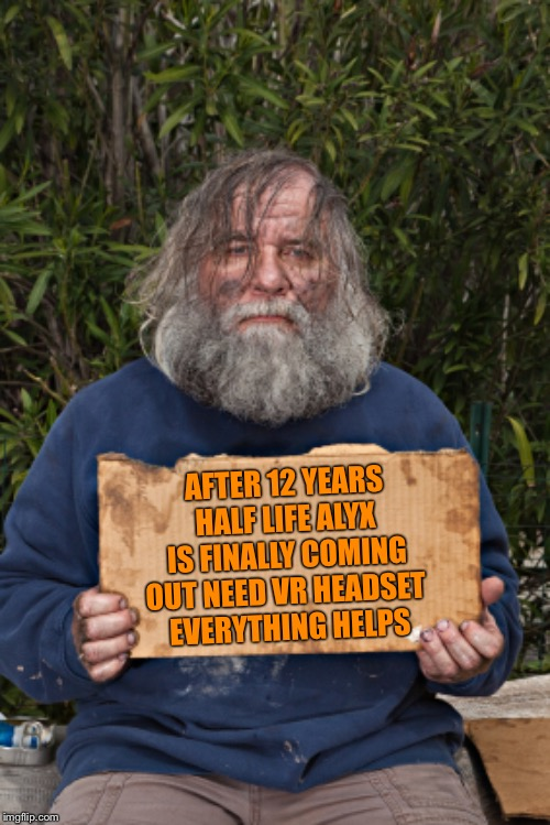 True Story Bro |  AFTER 12 YEARS HALF LIFE ALYX IS FINALLY COMING OUT NEED VR HEADSET  EVERYTHING HELPS | image tagged in blak homeless sign,half life 3,half life,memes,funny,gaming | made w/ Imgflip meme maker