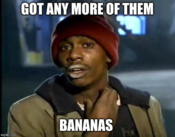 Y'all Got Any More Of That Meme | GOT ANY MORE OF THEM BANANAS | image tagged in memes,y'all got any more of that | made w/ Imgflip meme maker