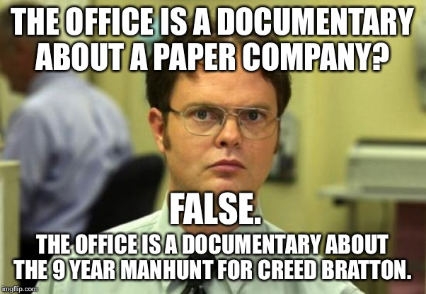 Dwight Schrute | THE OFFICE IS A DOCUMENTARY ABOUT A PAPER COMPANY? THE OFFICE IS A DOCUMENTARY ABOUT THE 9 YEAR MANHUNT FOR CREED BRATTON. FALSE. | image tagged in memes,dwight schrute | made w/ Imgflip meme maker