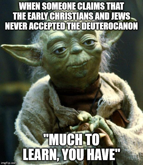 "Star Wars Yoda |  WHEN SOMEONE CLAIMS THAT THE EARLY CHRISTIANS AND JEWS NEVER ACCEPTED THE DEUTEROCANON; ""MUCH TO LEARN, YOU HAVE"" 