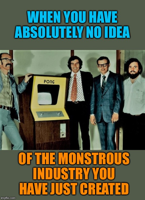 Where all those hours of lost sleep started | WHEN YOU HAVE ABSOLUTELY NO IDEA OF THE MONSTROUS INDUSTRY YOU HAVE JUST CREATED | image tagged in atari,pong,video games,invented,1970's | made w/ Imgflip meme maker