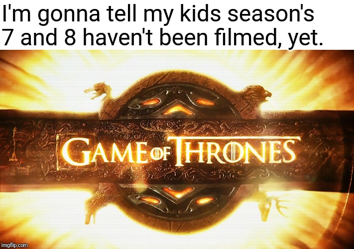 I'm gonna tell my kids season's 7 and 8 haven't been filmed, yet. | image tagged in game of thrones logo | made w/ Imgflip meme maker